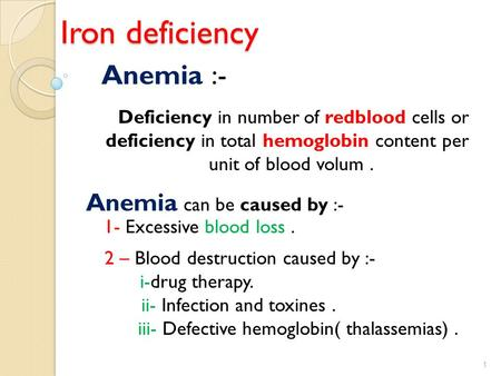 Iron deficiency Anemia :- Deficiency in number of redblood cells or deficiency in total hemoglobin content per unit of blood volum. Anemia can be caused.