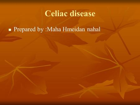 Celiac disease Prepared by :Maha Hmeidan nahal. What is celiac disease Is Gluten-sensitive enteropathy, it is an autoimmune inflammatory disease of the.