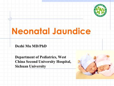 Neonatal Jaundice Dezhi Mu MD/PhD Department of Pediatrics, West China Second University Hospital, Sichuan University.