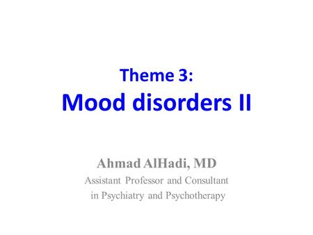 Theme 3: Mood disorders II Ahmad AlHadi, MD Assistant Professor and Consultant in Psychiatry and Psychotherapy.