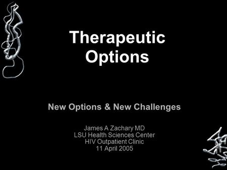 Therapeutic Options New Options & New Challenges James A Zachary MD LSU Health Sciences Center HIV Outpatient Clinic 11 April 2005.