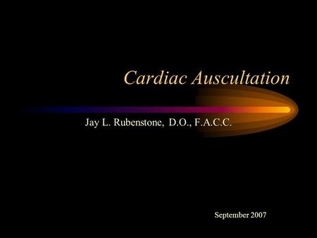 Cardiac Auscultation Jay L. Rubenstone, D.O., F.A.C.C. September 2007.