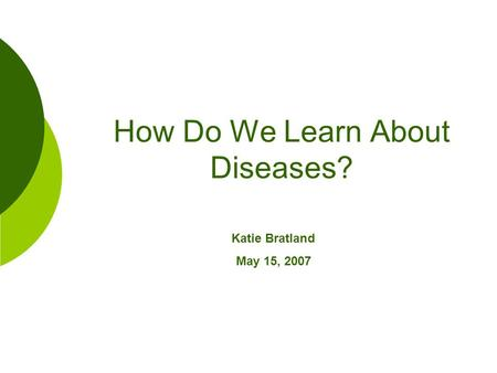 How Do We Learn About Diseases? Katie Bratland May 15, 2007.