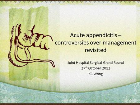 Acute appendicitis – controversies over management revisited Joint Hospital Surgical Grand Round 27 th October 2012 KC Wong.