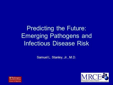 Predicting the Future: Emerging Pathogens and Infectious Disease Risk Samuel L. Stanley, Jr., M.D.