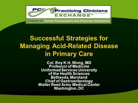 Successful Strategies for Managing Acid-Related Disease in Primary Care Col. Roy K.H. Wong, MD Professor of Medicine Uniformed Services University of the.