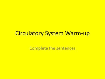 Circulatory System Warm-up Complete the sentences.