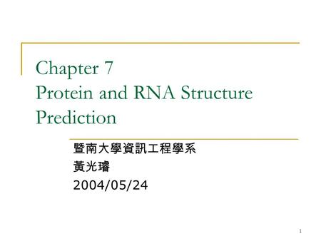 1 Chapter 7 Protein and RNA Structure Prediction 暨南大學資訊工程學系 黃光璿 2004/05/24.