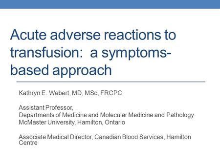 Acute adverse reactions to transfusion: a symptoms- based approach Kathryn E. Webert, MD, MSc, FRCPC Assistant Professor, Departments of Medicine and Molecular.