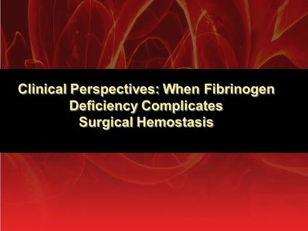 Clinical Perspectives: When Fibrinogen Deficiency Complicates Surgical Hemostasis.