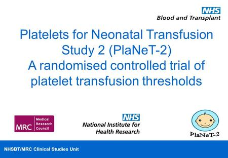 NHSBT/MRC Clinical Studies Unit Platelets for Neonatal Transfusion Study 2 (PlaNeT-2) A randomised controlled trial of platelet transfusion thresholds.