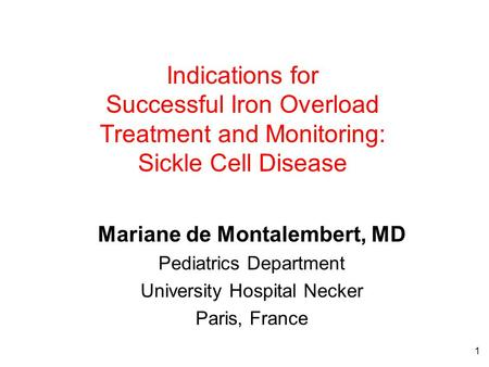 1 Indications for Successful Iron Overload Treatment and Monitoring: Sickle Cell Disease Mariane de Montalembert, MD Pediatrics Department University Hospital.