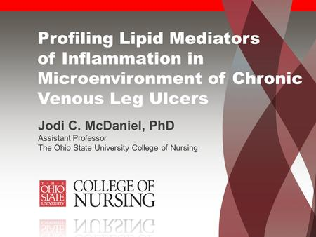 Profiling Lipid Mediators of Inflammation in Microenvironment of Chronic Venous Leg Ulcers Jodi C. McDaniel, PhD Assistant Professor The Ohio State University.