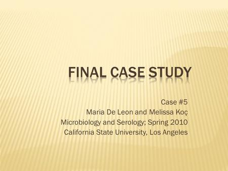 Case #5 Maria De Leon and Melissa Koç Microbiology and Serology; Spring 2010 California State University, Los Angeles.