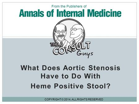 What Does Aortic Stenosis Have to Do With Heme Positive Stool? COPYRIGHT © 2014, ALL RIGHTS RESERVED From the Publishers of.