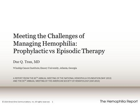 © 2014 Direct One Communications, Inc. All rights reserved. 1 Meeting the Challenges of Managing Hemophilia: Prophylactic vs Episodic Therapy Duc Q. Tran,