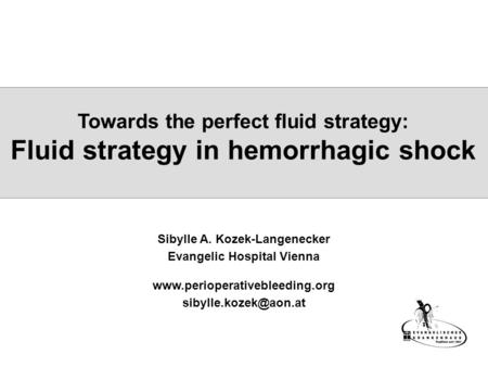 Towards the perfect fluid strategy: Fluid strategy in hemorrhagic shock Sibylle A. Kozek-Langenecker Evangelic Hospital Vienna www.perioperativebleeding.org.