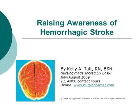 Raising Awareness of Hemorrhagic Stroke By Kelly A. Taft, RN, BSN Nursing made Incredibly Easy! July/August 2009 2.1 ANCC contact hours Online: www.nursingcenter.comwww.nursingcenter.com.