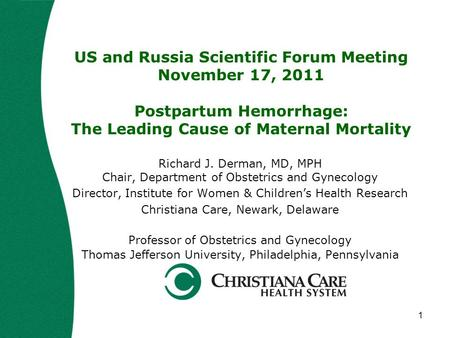 1 US and Russia Scientific Forum Meeting November 17, 2011 Postpartum Hemorrhage: The Leading Cause of Maternal Mortality Richard J. Derman, MD, MPH Chair,