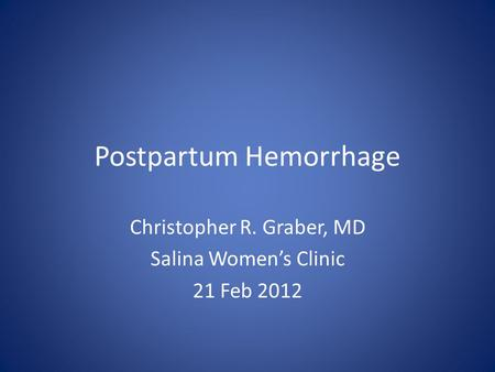 Postpartum Hemorrhage Christopher R. Graber, MD Salina Women's Clinic 21 Feb 2012.