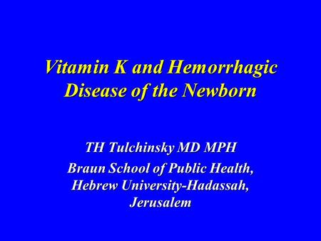 Vitamin K and Hemorrhagic Disease of the Newborn TH Tulchinsky MD MPH Braun School of Public Health, Hebrew University-Hadassah, Jerusalem.