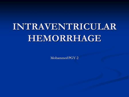 INTRAVENTRICULAR HEMORRHAGE Mohammed PGY-2. I. IVH is an intracranial hemorrhage that originates in the periventricular subependymal germinal matrix with.