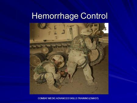 Hemorrhage Control COMBAT MEDIC ADVANCED SKILLS TRAINING (CMAST)