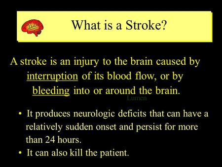 What is a Stroke? Lumen ventricle A stroke is an injury to the brain caused by interruption of its blood flow, or by bleeding into or around the brain.