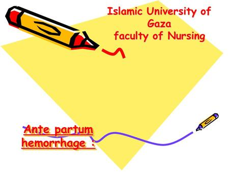 Ante partum hemorrhage : Islamic University of Gaza faculty of Nursing.