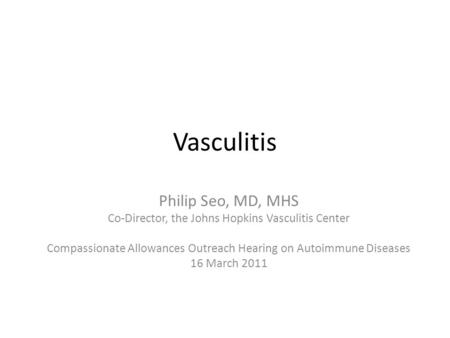 Vasculitis Philip Seo, MD, MHS Co-Director, the Johns Hopkins Vasculitis Center Compassionate Allowances Outreach Hearing on Autoimmune Diseases 16 March.