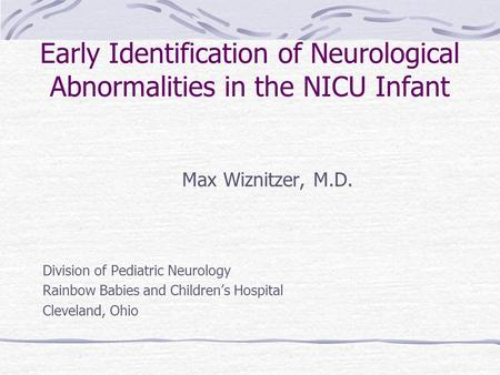 Early Identification of Neurological Abnormalities in the NICU Infant Max Wiznitzer, M.D. Division of Pediatric Neurology Rainbow Babies and Children's.