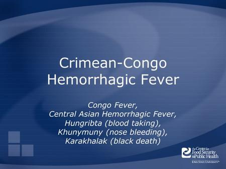 Crimean-Congo Hemorrhagic Fever Congo Fever, Central Asian Hemorrhagic Fever, Hungribta (blood taking), Khunymuny (nose bleeding), Karakhalak (black death)