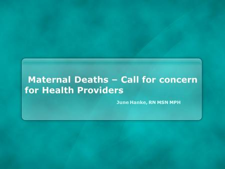 Maternal Deaths – Call for concern for Health Providers June Hanke, RN MSN MPH.