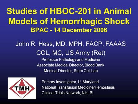 Studies of HBOC-201 in Animal Models of Hemorrhagic Shock BPAC - 14 December 2006 John R. Hess, MD, MPH, FACP, FAAAS COL, MC, US Army (Ret) Professor Pathology.