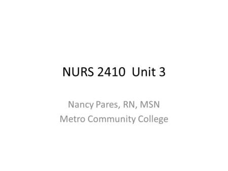 NURS 2410 Unit 3 Nancy Pares, RN, MSN Metro Community College.
