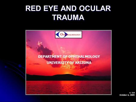 RED EYE AND OCULAR TRAUMA DEPARTMENT OF OPHTHALMOLOGY UNIVERSITY OF ARIZONA v. 5.0 October 6, 2009.