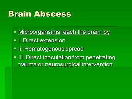 Brain Abscess  Microorgansims reach the brain by  i. Direct extension  ii. Hematogenous spread  Iii. Direct inoculation from penetrating trauma or.
