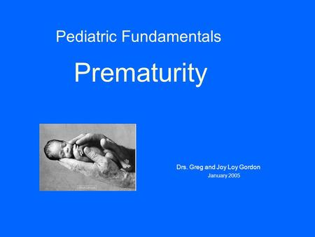 Pediatric Fundamentals Prematurity Drs. Greg and Joy Loy Gordon January 2005.