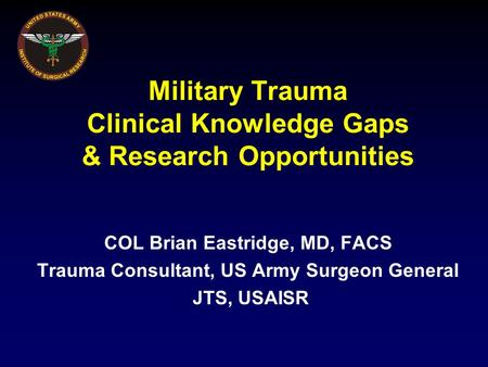 Military Trauma Clinical Knowledge Gaps & Research Opportunities COL Brian Eastridge, MD, FACS Trauma Consultant, US Army Surgeon General JTS, USAISR.