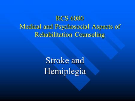 RCS 6080 Medical and Psychosocial Aspects of Rehabilitation Counseling Stroke and Hemiplegia.