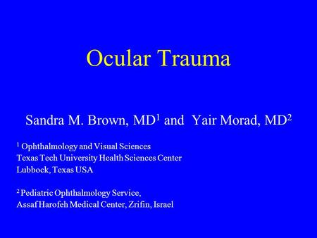 Ocular Trauma Sandra M. Brown, MD 1 and Yair Morad, MD 2 1 Ophthalmology and Visual Sciences Texas Tech University Health Sciences Center Lubbock, Texas.
