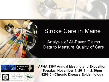 Stroke Care in Maine Analysis of All-Payer Claims Data to Measure Quality of Care APHA 139 th Annual Meeting and Exposition Tuesday, November 1, 2011 -