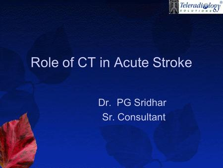 Role of CT in Acute Stroke Dr. PG Sridhar Sr. Consultant.