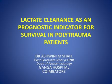 LACTATE CLEARANCE AS AN PROGNOSTIC INDICATOR FOR SURVIVAL IN POLYTRAUMA PATIENTS DR.ASHWINI M SHAH. Post Graduate-2nd yr DNB Dept of Anesthesiology GANGA.