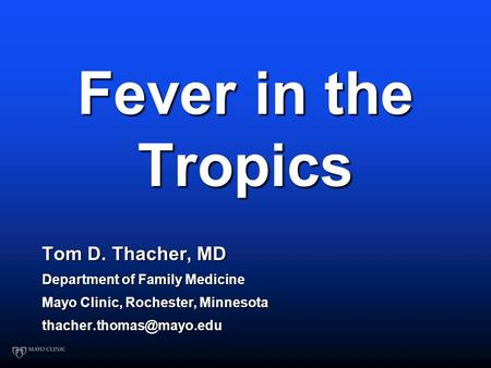 Fever in the Tropics Tom D. Thacher, MD Department of Family Medicine Mayo Clinic, Rochester, Minnesota