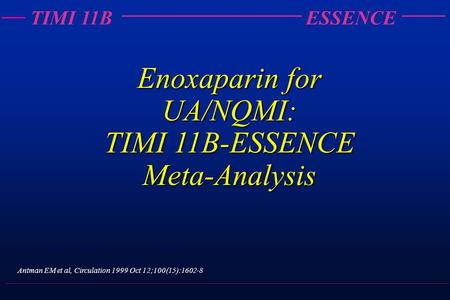 TIMI 11BESSENCE Enoxaparin for UA/NQMI: TIMI 11B-ESSENCE Meta-Analysis Antman EM et al, Circulation 1999 Oct 12;100(15):1602-8.