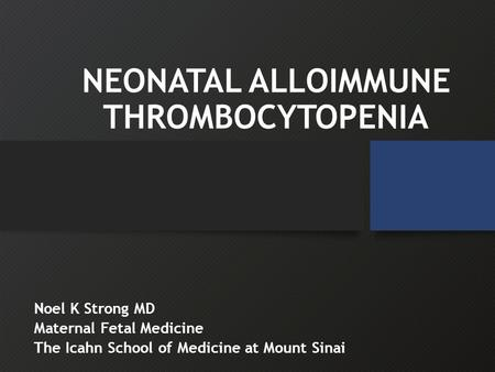 NEONATAL ALLOIMMUNE THROMBOCYTOPENIA Noel K Strong MD Maternal Fetal Medicine The Icahn School of Medicine at Mount Sinai.