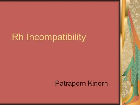 Rh Incompatibility Patraporn Kinorn. Background The Rh factor (ie, rhesus factor) is an red blood cell surface antigen that was named after the monkeys.