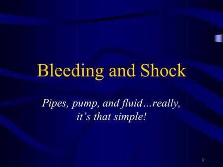 1 Bleeding and Shock Pipes, pump, and fluid…really, it's that simple!