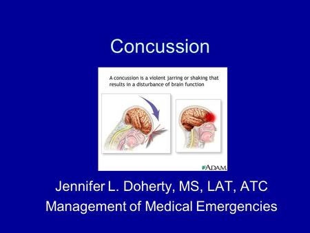 Concussion Jennifer L. Doherty, MS, LAT, ATC Management of Medical Emergencies.